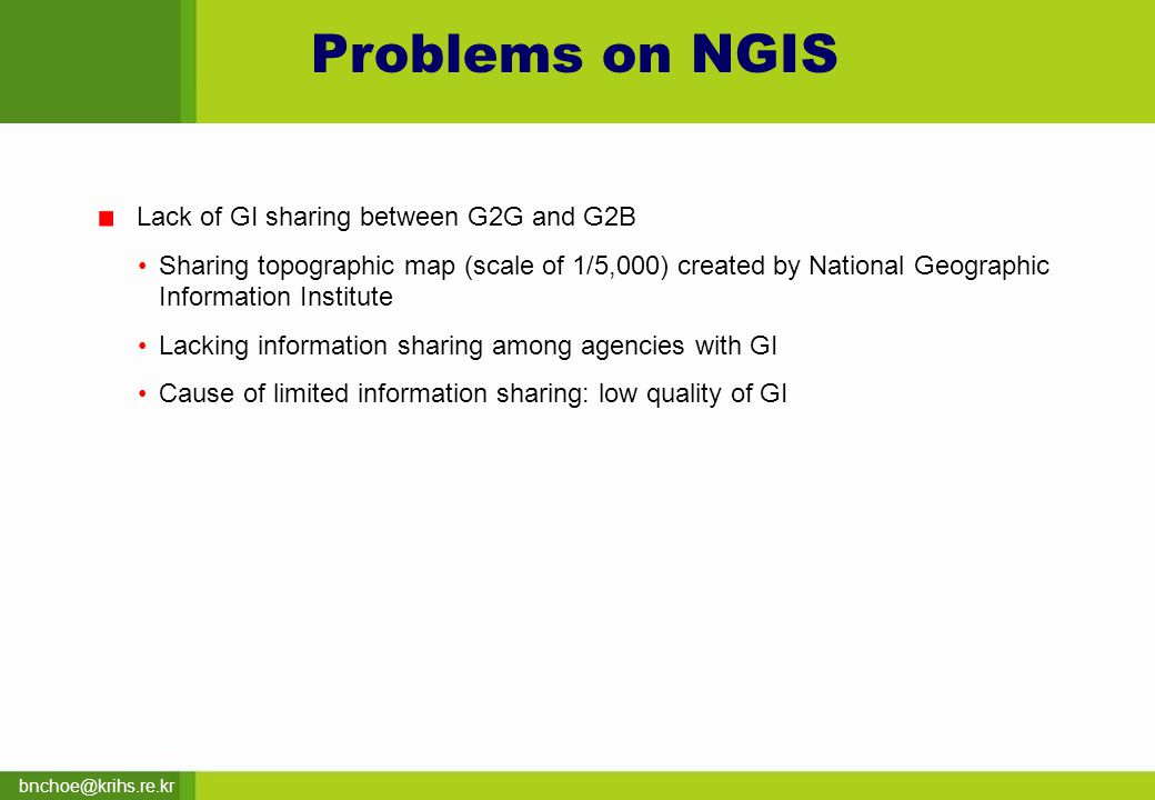 bnchoe@krihs.re.kr Problems on NGIS Lack of GI sharing between G2G and G2B Sharing topographic map (scale of 1/5,000) created by National Geographic Information Institute Lacking information sharing among agencies with GI Cause of limited information sharing: low quality of GI
