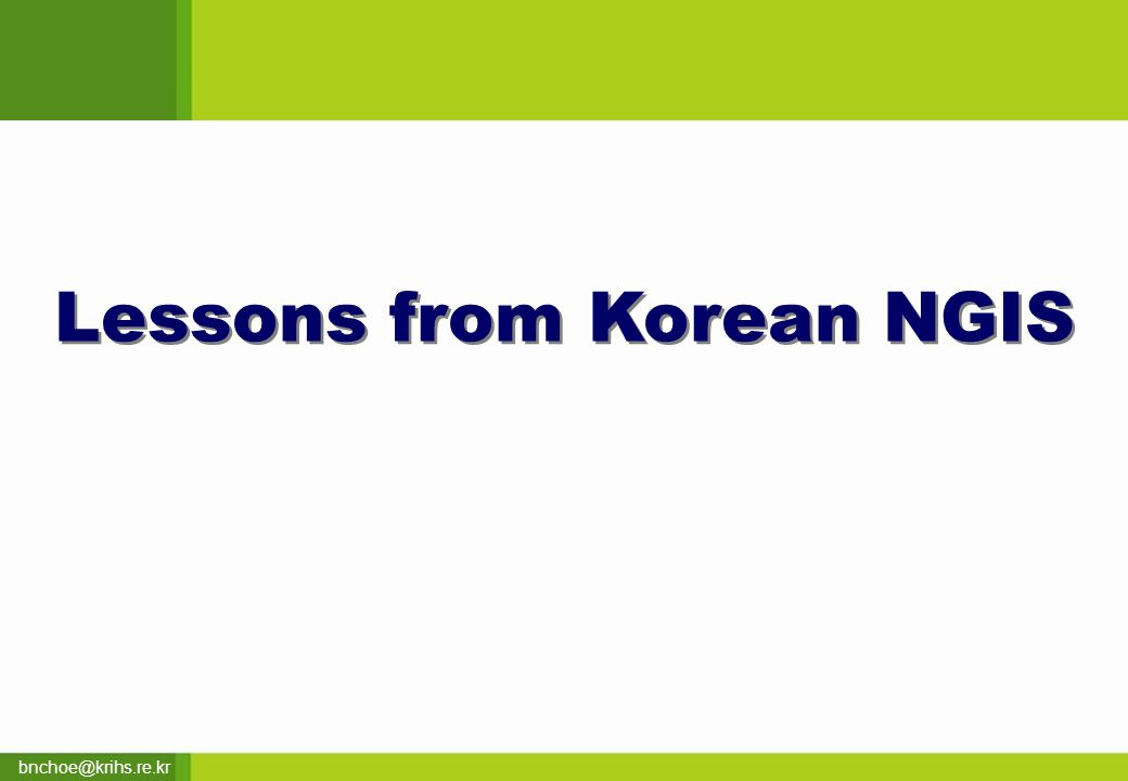 bnchoe@krihs.re.kr Lessons from Korean NGIS