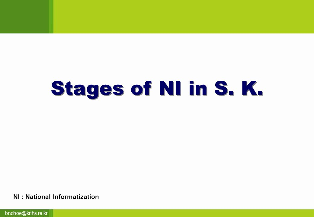 bnchoe@krihs.re.kr Stages of NI in S. K. NI : National Informatization