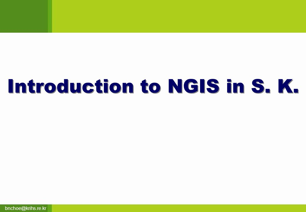 bnchoe@krihs.re.kr Introduction to NGIS in S. K.