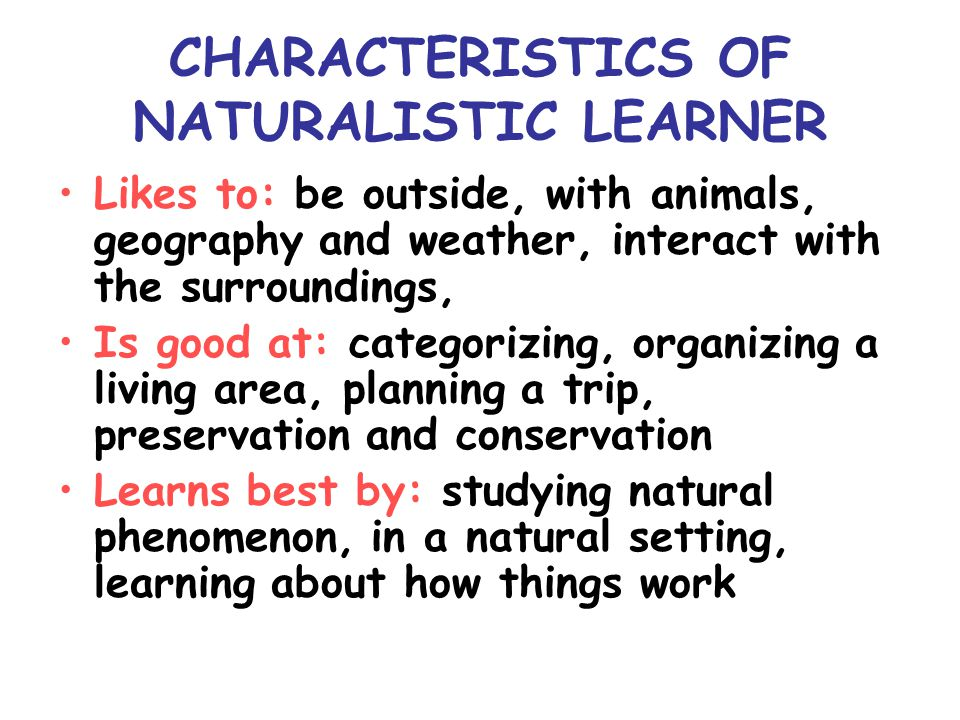 CHARACTERISTICS OF NATURALISTIC LEARNER Likes to: be outside, with animals, geography and weather, interact with the surroundings, Is good at: categorizing, organizing a living area, planning a trip, preservation and conservation Learns best by: studying natural phenomenon, in a natural setting, learning about how things work
