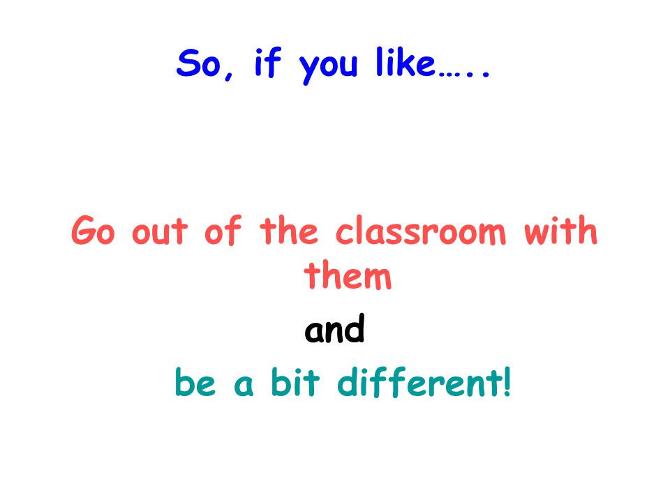 So, if you like….. Go out of the classroom with them and be a bit different!