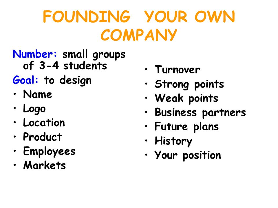 FOUNDING YOUR OWN COMPANY Number: small groups of 3-4 students Goal: to design Name Logo Location Product Employees Markets Turnover Strong points Weak points Business partners Future plans History Your position