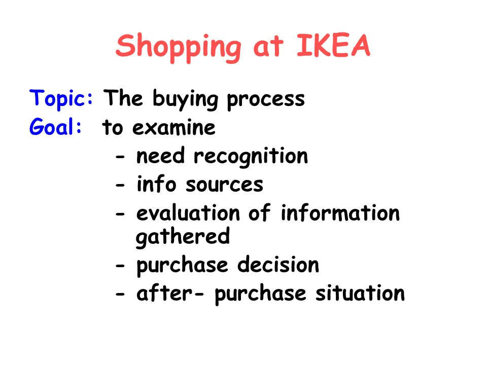 Shopping at IKEA Topic: The buying process Goal: to examine - need recognition - info sources - evaluation of information gathered - purchase decision - after- purchase situation