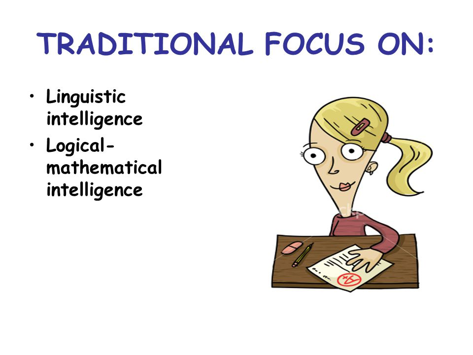 TRADITIONAL FOCUS ON: Linguistic intelligence Logical- mathematical intelligence