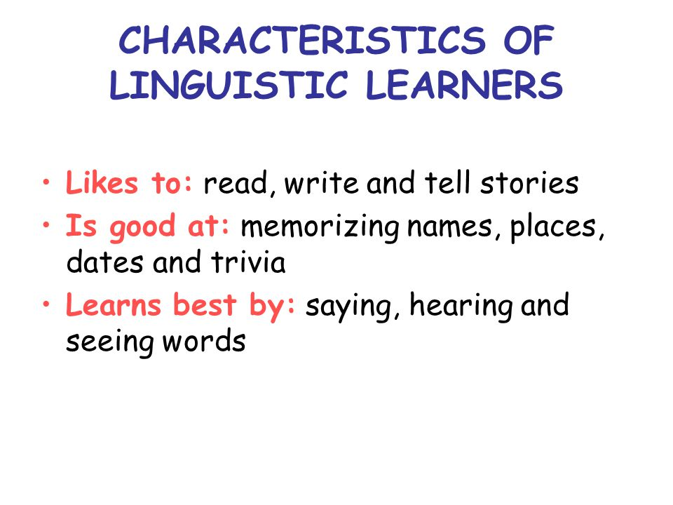 CHARACTERISTICS OF LINGUISTIC LEARNERS Likes to: read, write and tell stories Is good at: memorizing names, places, dates and trivia Learns best by: saying, hearing and seeing words