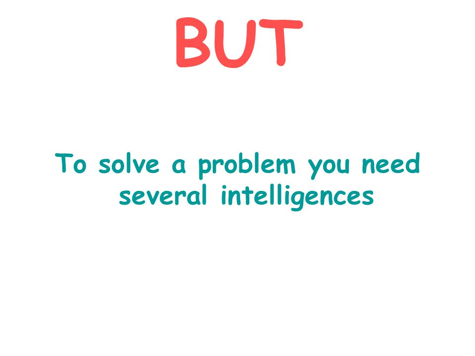 BUT To solve a problem you need several intelligences