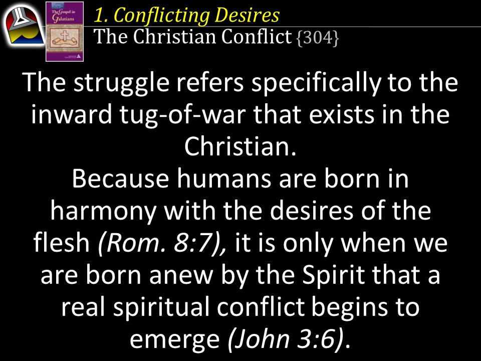 1. Conflicting Desires The Christian Conflict {304} The struggle refers specifically to the inward tug-of-war that exists in the Christian. Because hu