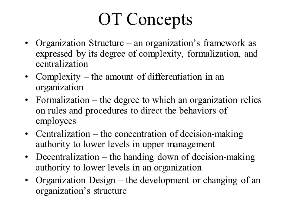 OT Concepts Organization Structure – an organization's framework as expressed by its degree of complexity, formalization, and centralization Complexit