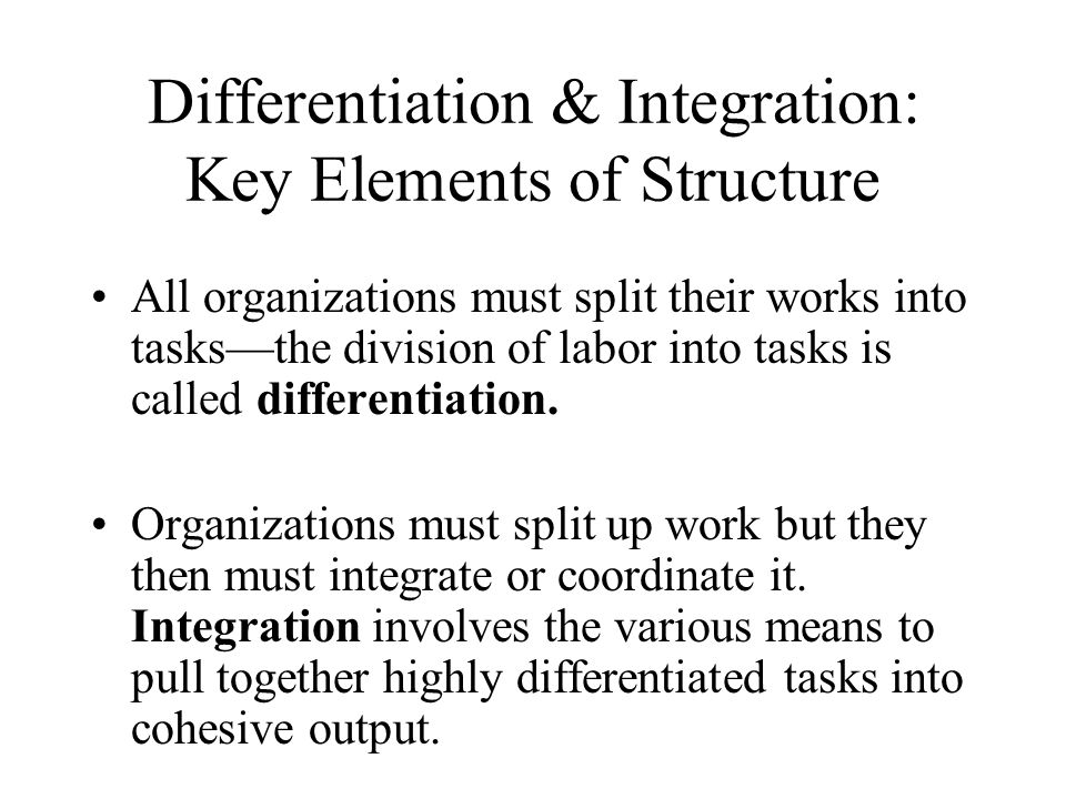 Differentiation & Integration: Key Elements of Structure All organizations must split their works into tasks—the division of labor into tasks is calle