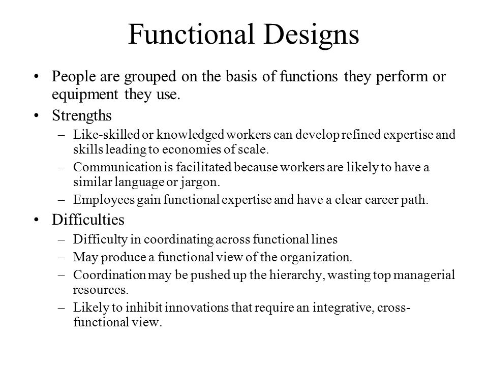 Functional Designs People are grouped on the basis of functions they perform or equipment they use. Strengths –Like-skilled or knowledged workers can