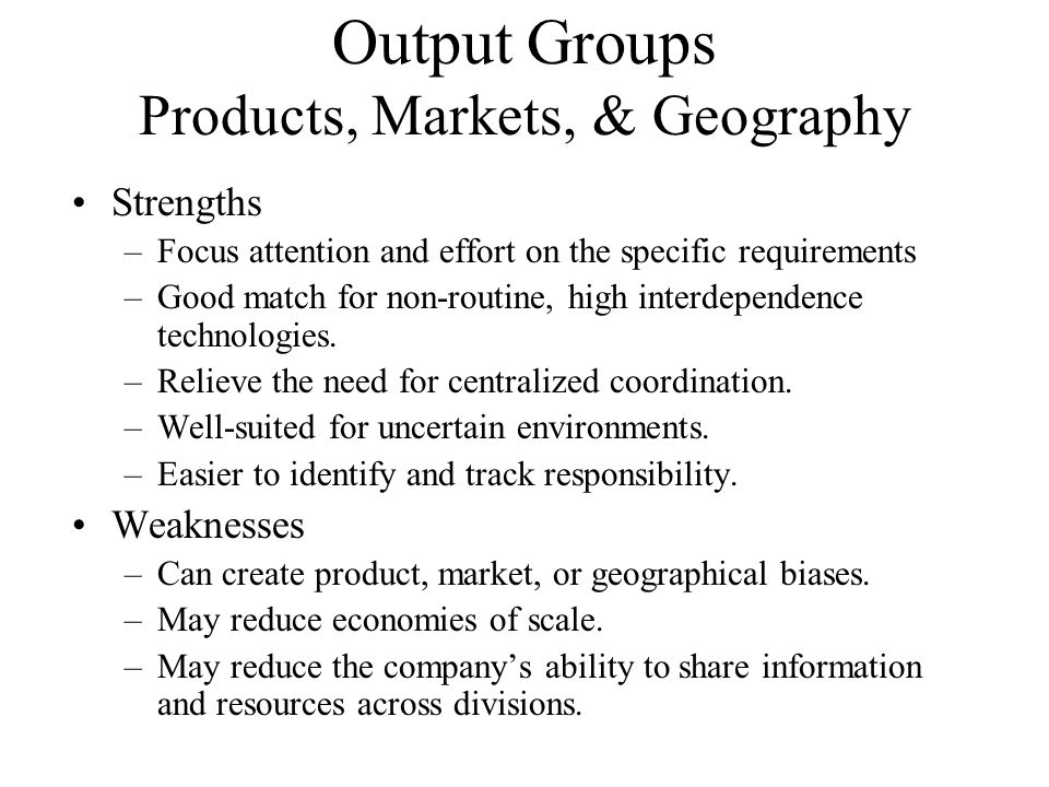 Output Groups Products, Markets, & Geography Strengths –Focus attention and effort on the specific requirements –Good match for non-routine, high inte
