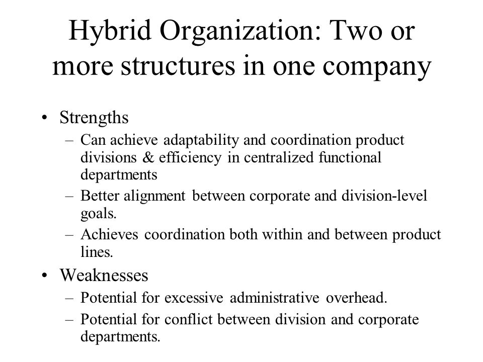 Hybrid Organization: Two or more structures in one company Strengths –Can achieve adaptability and coordination product divisions & efficiency in cent