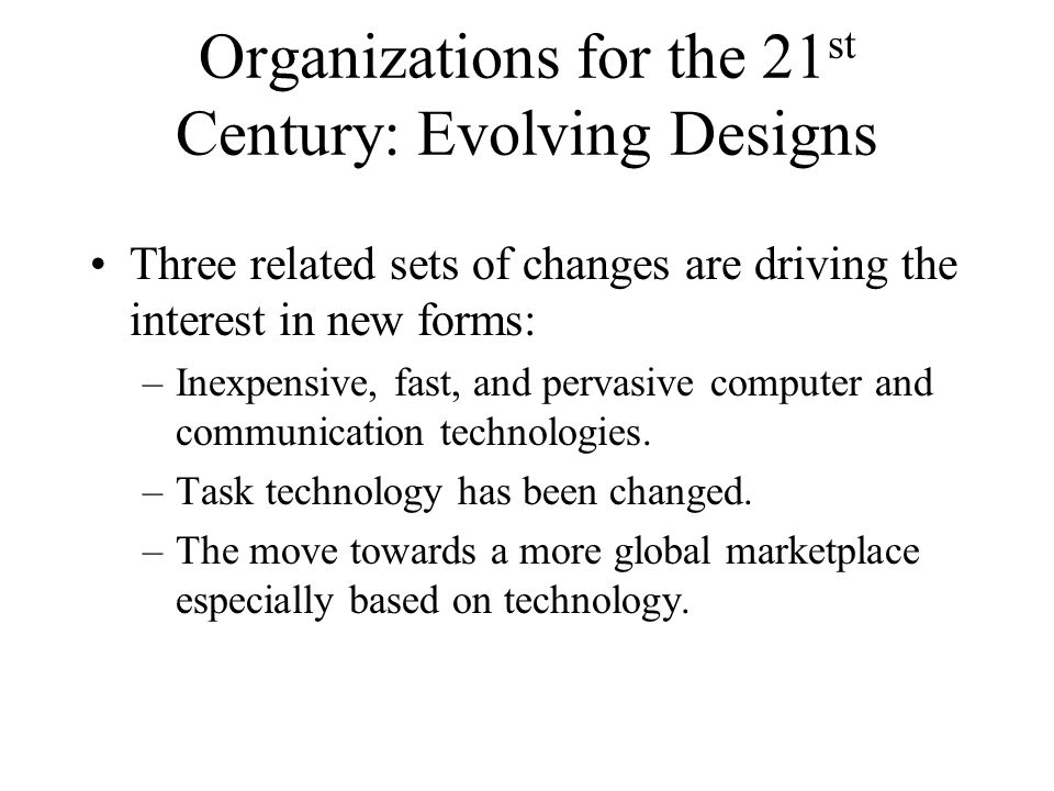 Organizations for the 21 st Century: Evolving Designs Three related sets of changes are driving the interest in new forms: –Inexpensive, fast, and per