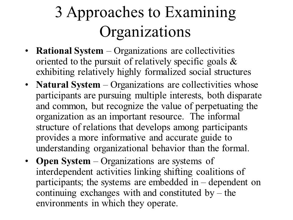 3 Approaches to Examining Organizations Rational System – Organizations are collectivities oriented to the pursuit of relatively specific goals & exhi