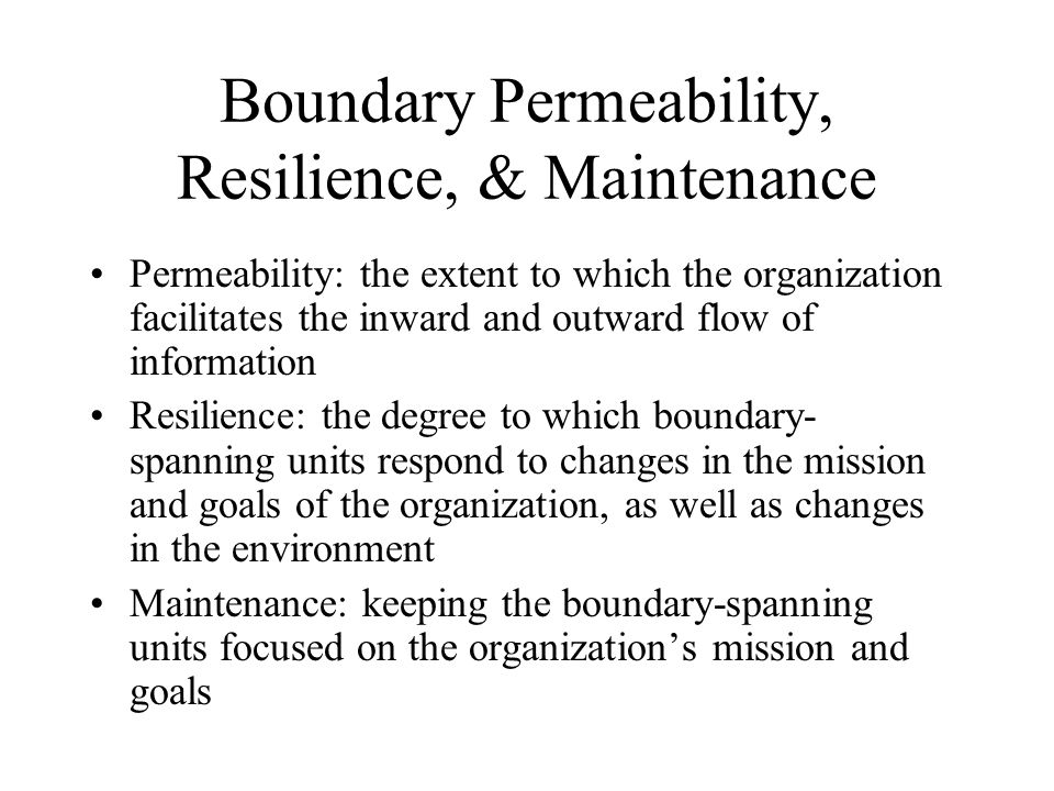 Boundary Permeability, Resilience, & Maintenance Permeability: the extent to which the organization facilitates the inward and outward flow of informa
