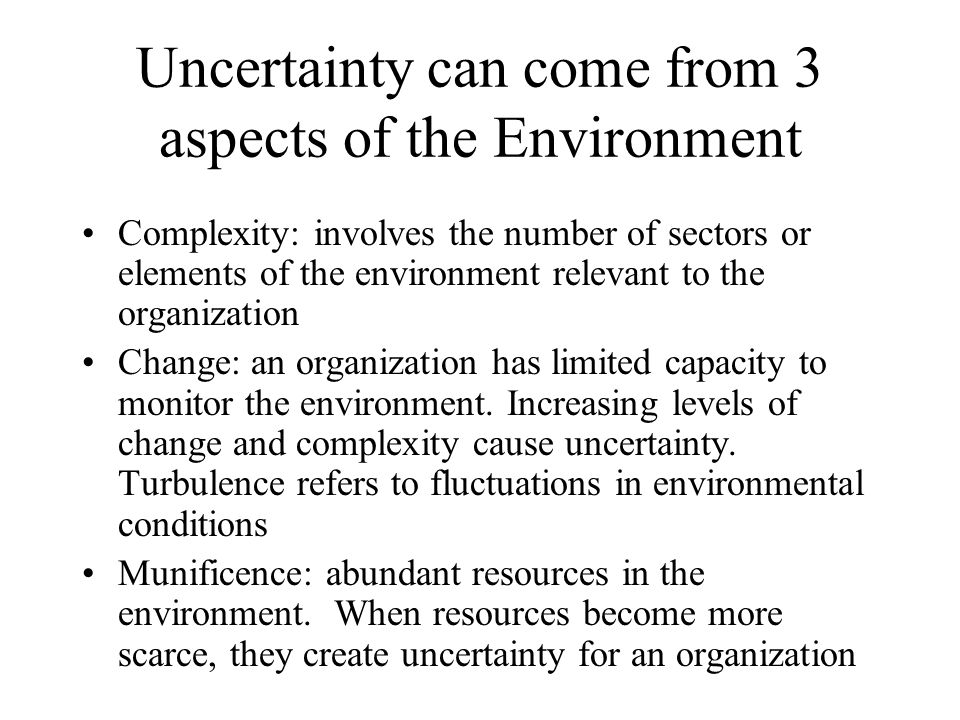 Uncertainty can come from 3 aspects of the Environment Complexity: involves the number of sectors or elements of the environment relevant to the organ