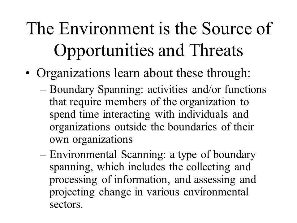 The Environment is the Source of Opportunities and Threats Organizations learn about these through: –Boundary Spanning: activities and/or functions th