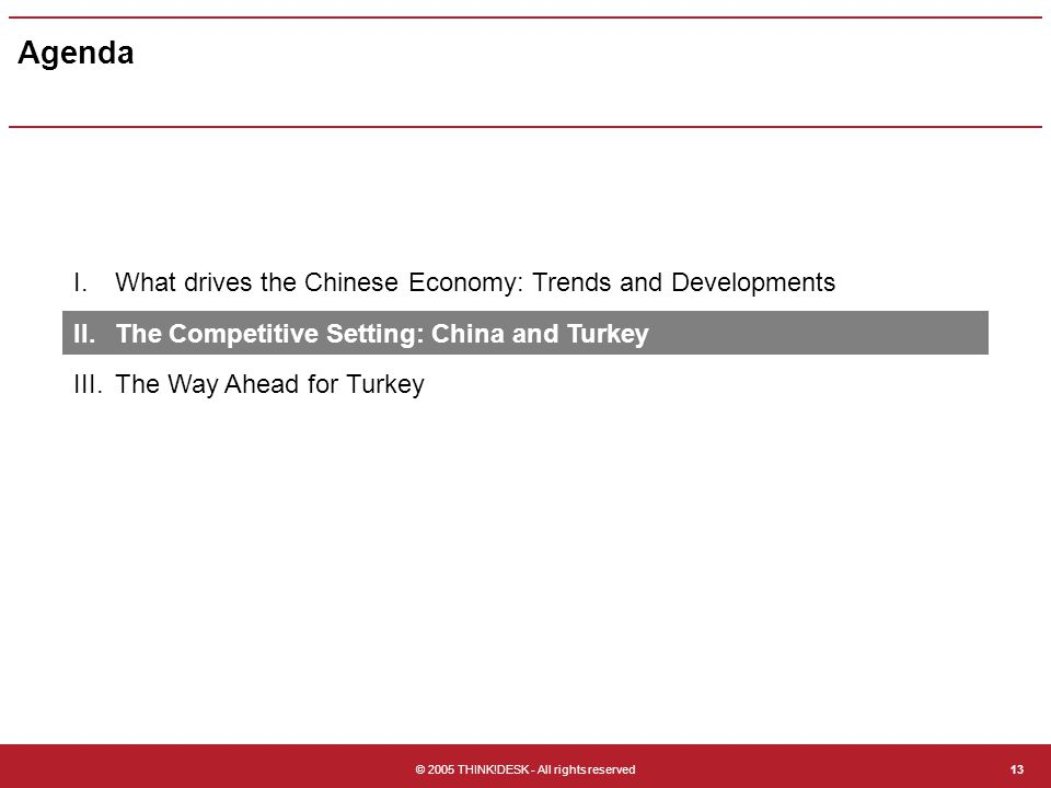 © 2005 THINK!DESK - All rights reserved13 Agenda I.What drives the Chinese Economy: Trends and Developments II.The Competitive Setting: China and Turkey III.The Way Ahead for Turkey