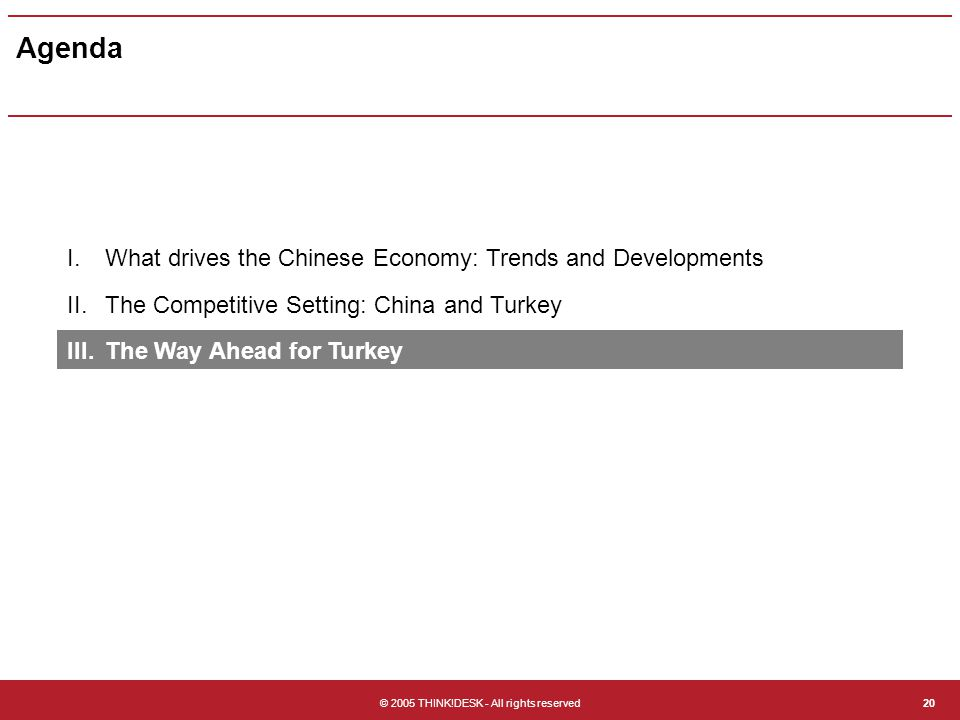 © 2005 THINK!DESK - All rights reserved20 Agenda I.What drives the Chinese Economy: Trends and Developments II.The Competitive Setting: China and Turkey III.The Way Ahead for Turkey