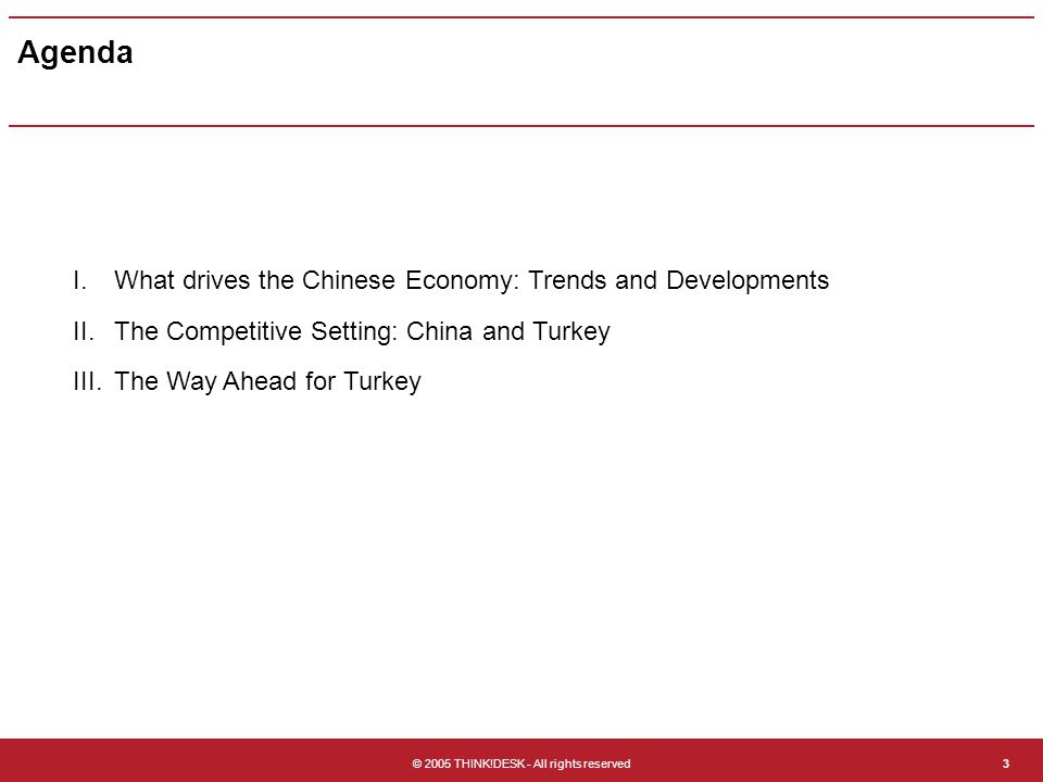 © 2005 THINK!DESK - All rights reserved3 Agenda I.What drives the Chinese Economy: Trends and Developments II.The Competitive Setting: China and Turkey in China III.The Way Ahead for Turkey
