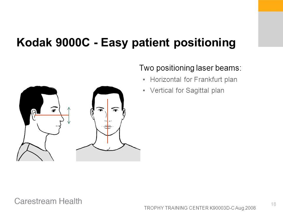 TROPHY TRAINING CENTER K90003D-C Aug.2008 18 Kodak 9000C - Easy patient positioning Two positioning laser beams: Horizontal for Frankfurt plan Vertica