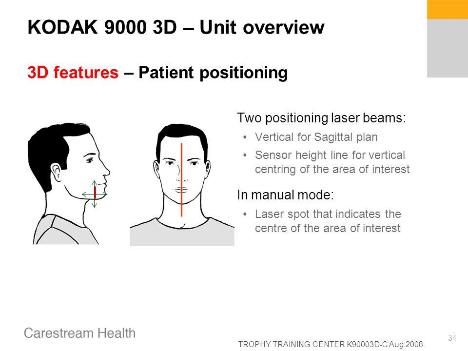 TROPHY TRAINING CENTER K90003D-C Aug.2008 34 KODAK 9000 3D – Unit overview 3D features – Patient positioning Two positioning laser beams: Vertical for