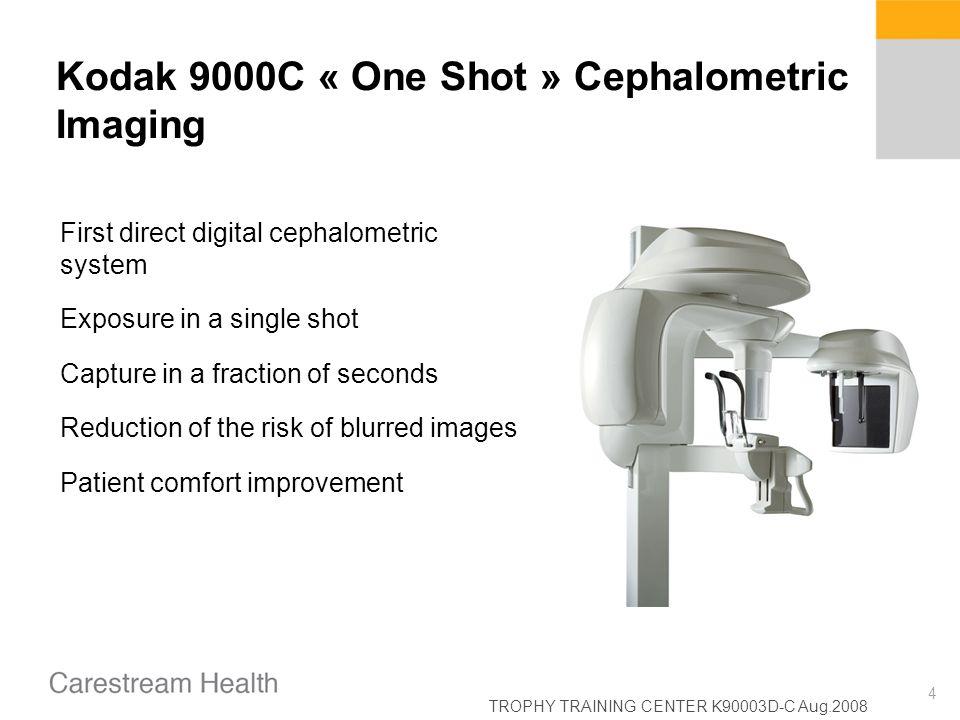TROPHY TRAINING CENTER K90003D-C Aug.2008 4 Kodak 9000C « One Shot » Cephalometric Imaging First direct digital cephalometric system Exposure in a sin