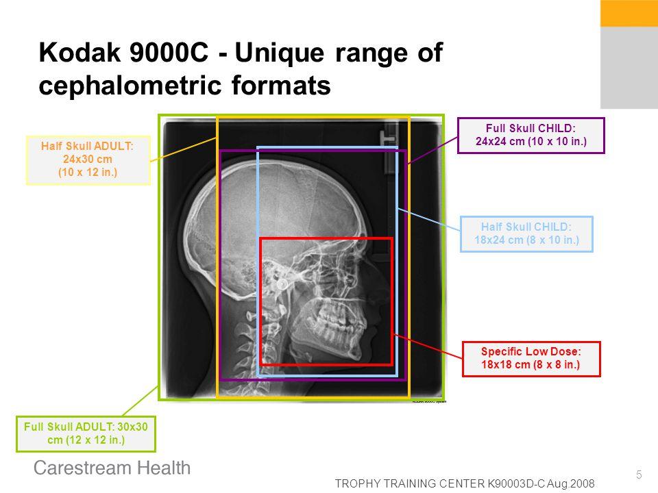 TROPHY TRAINING CENTER K90003D-C Aug.2008 5 Kodak 9000C - Unique range of cephalometric formats Specific Low Dose: 18x18 cm (8 x 8 in.) Half Skull CHI