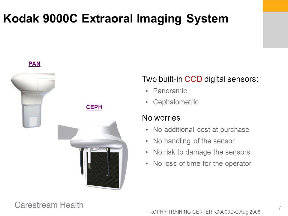 TROPHY TRAINING CENTER K90003D-C Aug.2008 7 Kodak 9000C Extraoral Imaging System Two built-in CCD digital sensors: Panoramic Cephalometric No worries