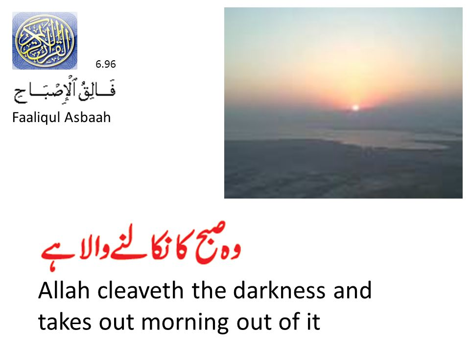 Allah cleaveth the darkness and takes out morning out of it 6.96 Faaliqul Asbaah