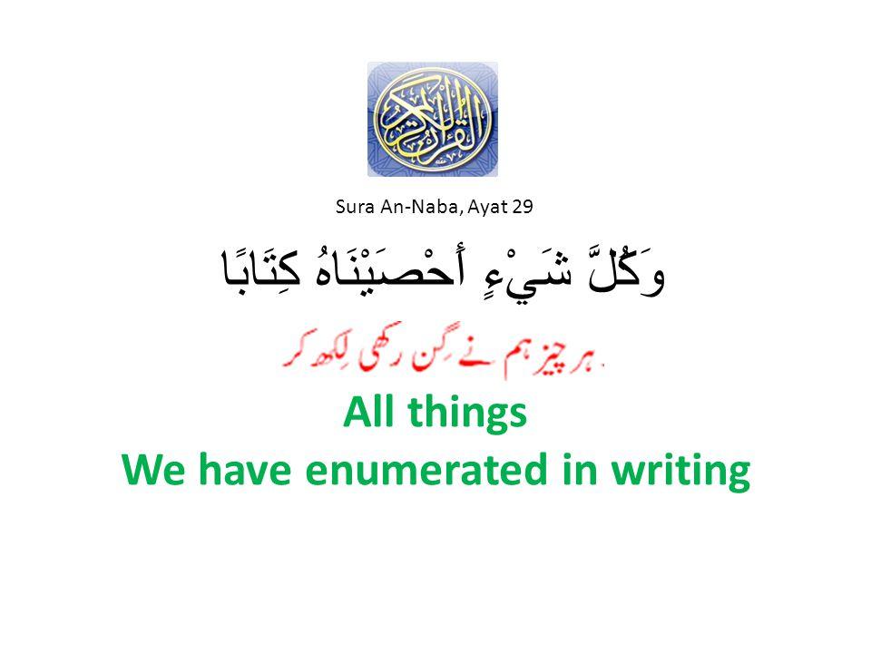 All things We have enumerated in writing وَكُلَّ شَيْءٍ أَحْصَيْنَاهُ كِتَابًا Sura An-Naba, Ayat 29