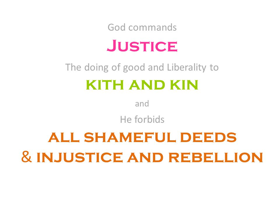 God commands Justice The doing of good and Liberality to kith and kin and He forbids all shameful deeds & injustice and rebellion