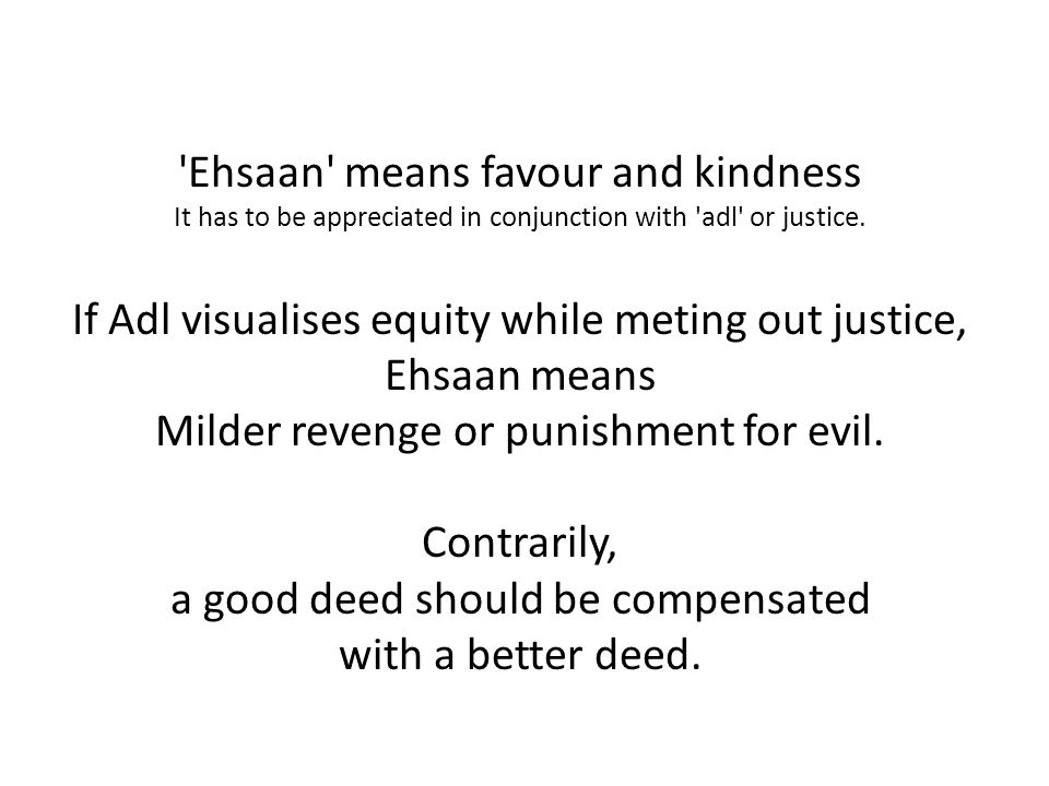 'Ehsaan' means favour and kindness It has to be appreciated in conjunction with 'adl' or justice. If Adl visualises equity while meting out justice, E