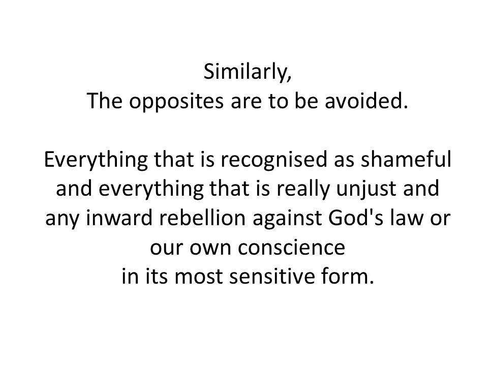 Similarly, The opposites are to be avoided. Everything that is recognised as shameful and everything that is really unjust and any inward rebellion ag