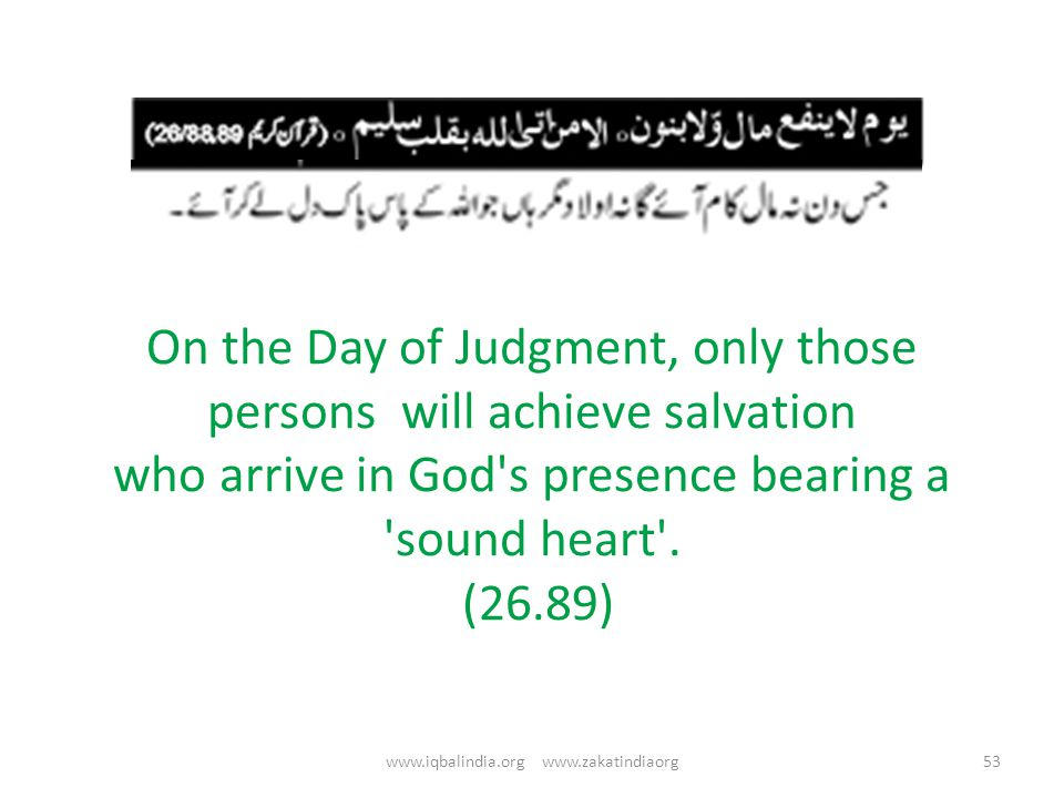 On the Day of Judgment, only those persons will achieve salvation who arrive in God's presence bearing a 'sound heart'. (26.89) 53www.iqbalindia.org w