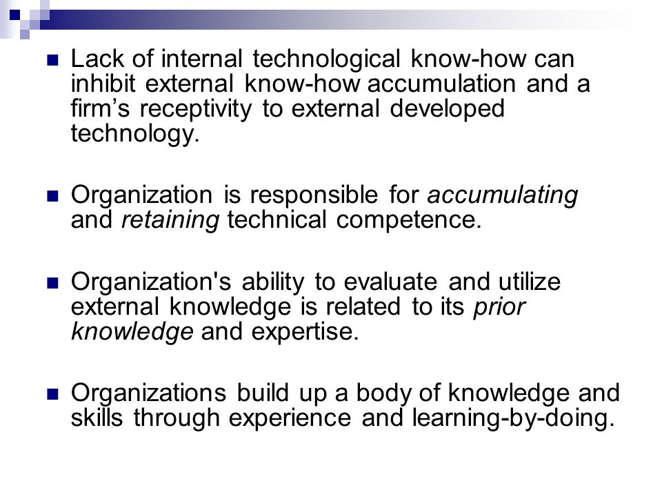 Lack of internal technological know-how can inhibit external know-how accumulation and a firm's receptivity to external developed technology.