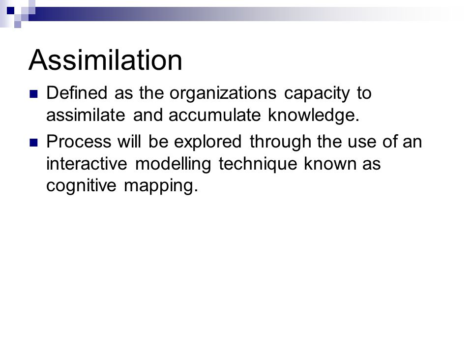 Assimilation Defined as the organizations capacity to assimilate and accumulate knowledge.