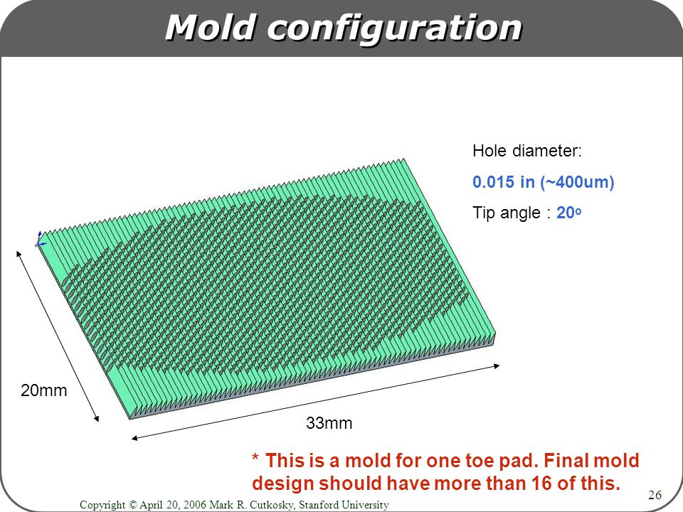 Copyright © April 20, 2006 Mark R. Cutkosky, Stanford University 26 Mold configuration 20mm 33mm Hole diameter: 0.015 in (~400um) Tip angle : 20 o * T