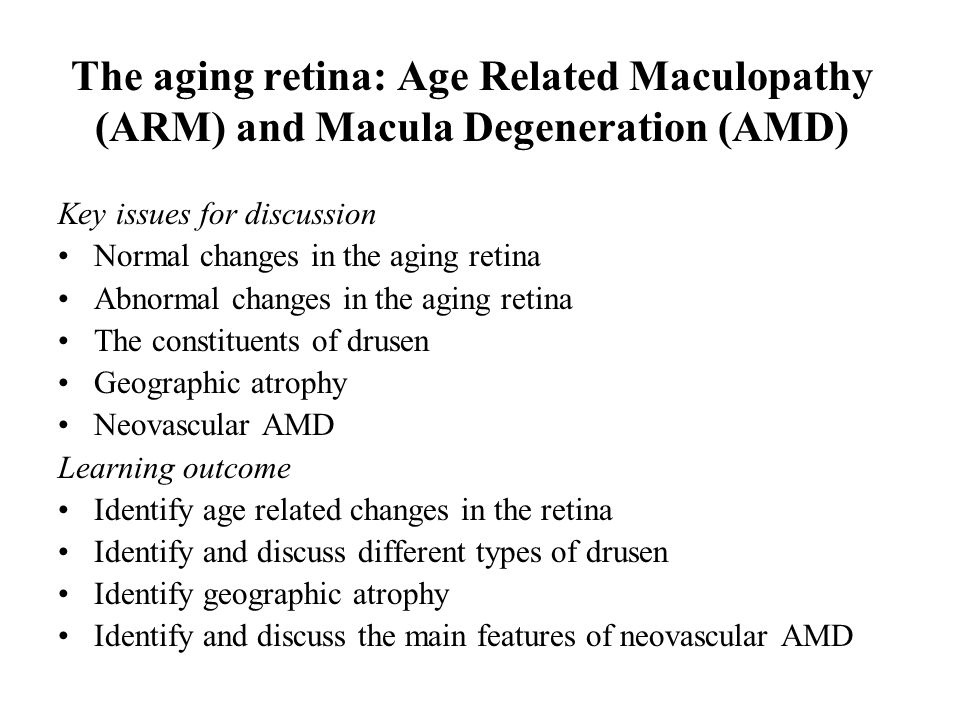 The aging retina: Age Related Maculopathy (ARM) and Macula Degeneration (AMD) Key issues for discussion Normal changes in the aging retina Abnormal ch
