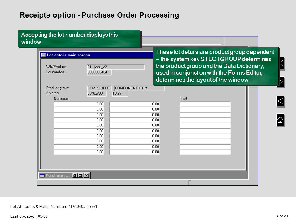5 of 20 Lot Attributes & Pallet Numbers / DA0405-55-w1 Last updated: 05-00 Receipts option - Purchase Order Processing Pallet details can then be entered - if just one pallet has been received enter the pallet number and quantity into this window Note: The pallet number can be entered using a bar code reader If several pallets have been received leave the field Pallet number blank and select F8 - Auto-generate to display this window Enter the number of pallets received and select CR - Accept