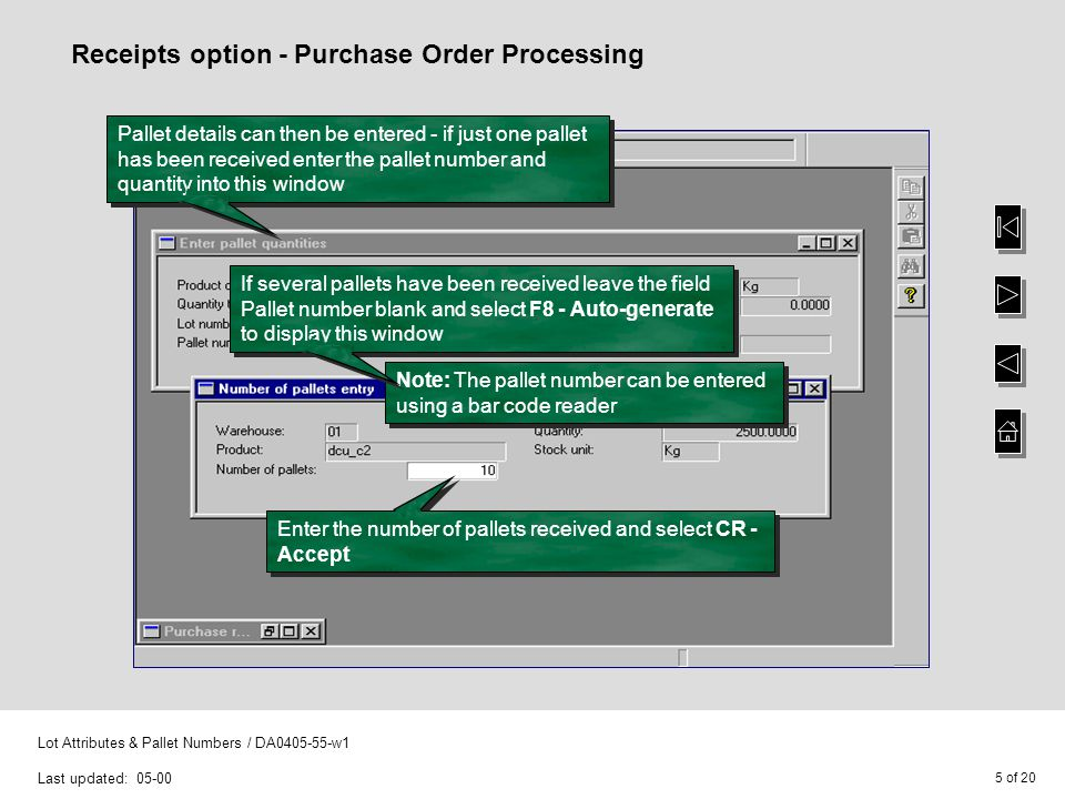 5 of 20 Lot Attributes & Pallet Numbers / DA0405-55-w1 Last updated: 05-00 Receipts option - Purchase Order Processing Pallet details can then be ente