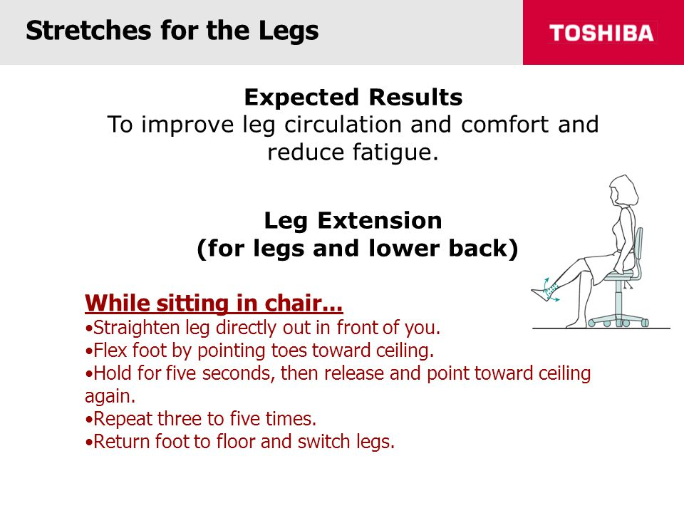 Stretches for the Legs Expected Results To improve leg circulation and comfort and reduce fatigue.
