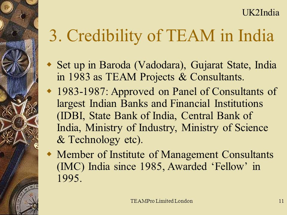 TEAMPro Limited London11 3. Credibility of TEAM in India  Set up in Baroda (Vadodara), Gujarat State, India in 1983 as TEAM Projects & Consultants. 