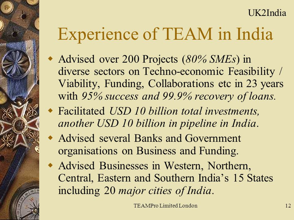 TEAMPro Limited London12 Experience of TEAM in India  Advised over 200 Projects (80% SMEs) in diverse sectors on Techno-economic Feasibility / Viabil