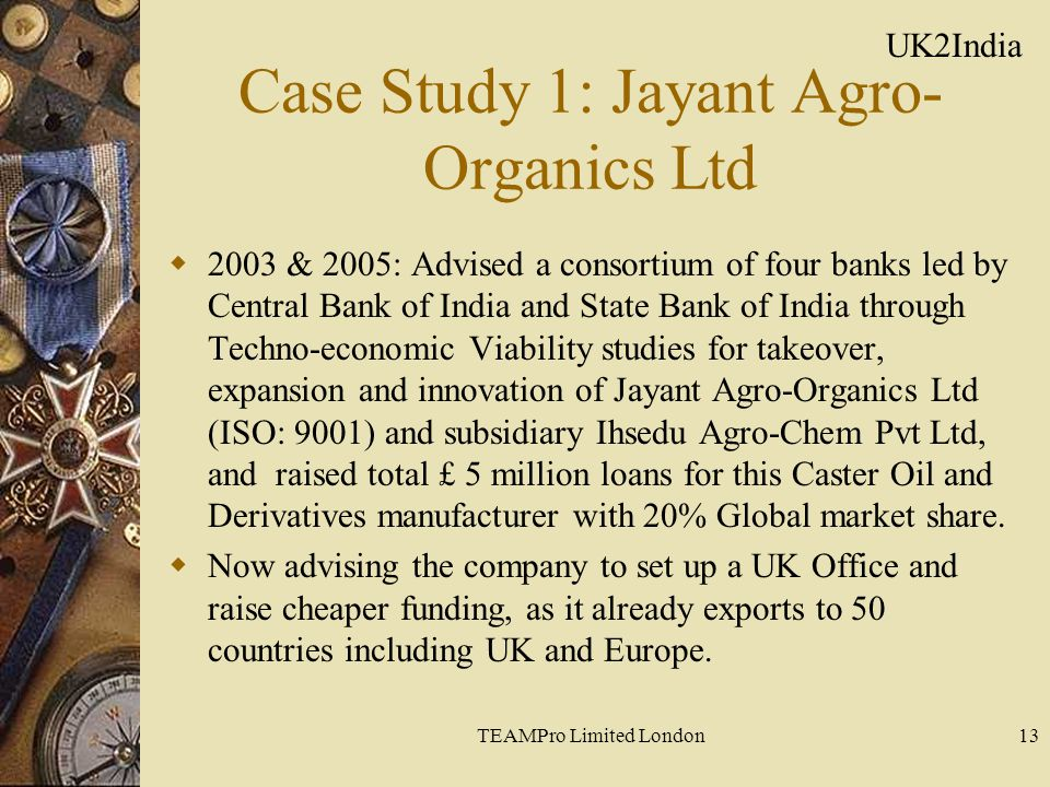 TEAMPro Limited London13 Case Study 1: Jayant Agro- Organics Ltd  2003 & 2005: Advised a consortium of four banks led by Central Bank of India and State Bank of India through Techno-economic Viability studies for takeover, expansion and innovation of Jayant Agro-Organics Ltd (ISO: 9001) and subsidiary Ihsedu Agro-Chem Pvt Ltd, and raised total £ 5 million loans for this Caster Oil and Derivatives manufacturer with 20% Global market share.