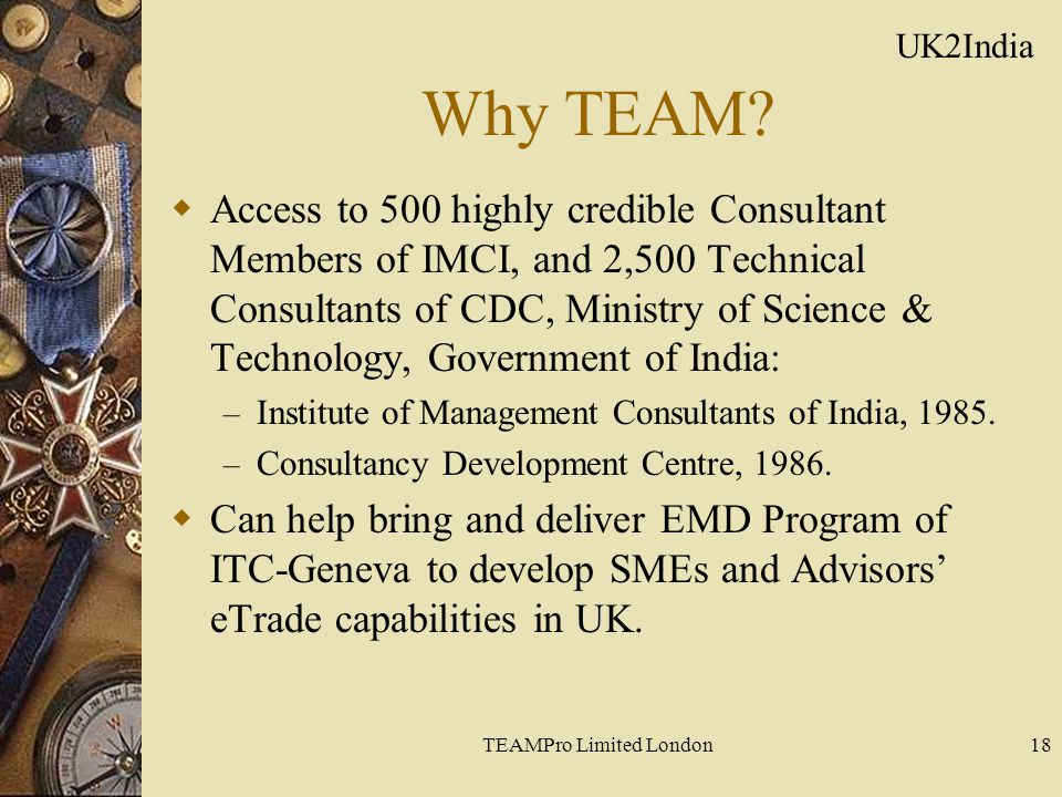 TEAMPro Limited London18 Why TEAM?  Access to 500 highly credible Consultant Members of IMCI, and 2,500 Technical Consultants of CDC, Ministry of Sci