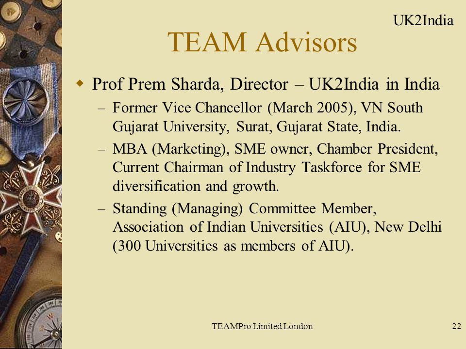 TEAMPro Limited London22 TEAM Advisors  Prof Prem Sharda, Director – UK2India in India – Former Vice Chancellor (March 2005), VN South Gujarat University, Surat, Gujarat State, India.