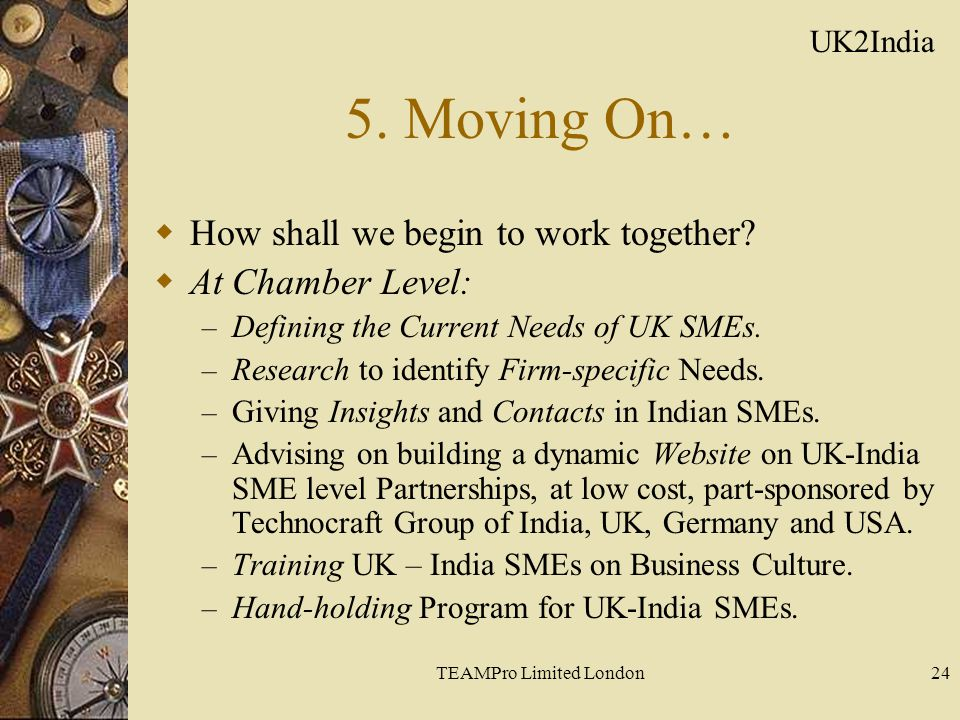 TEAMPro Limited London24 5. Moving On…  How shall we begin to work together?  At Chamber Level: – Defining the Current Needs of UK SMEs. – Research