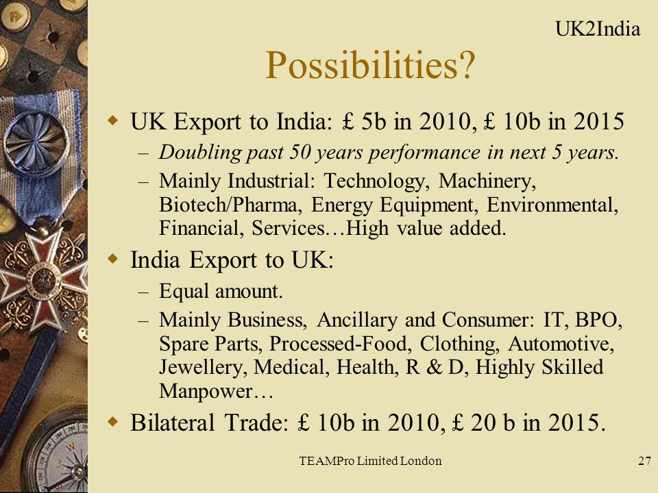 TEAMPro Limited London27 Possibilities?  UK Export to India: £ 5b in 2010, £ 10b in 2015 – Doubling past 50 years performance in next 5 years. – Main